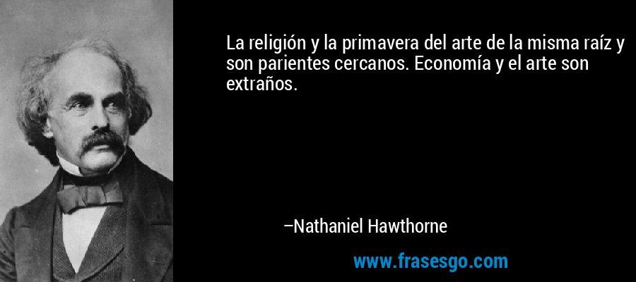 La religión y la primavera del arte de la misma raíz y son parientes cercanos. Economía y el arte son extraños. – Nathaniel Hawthorne