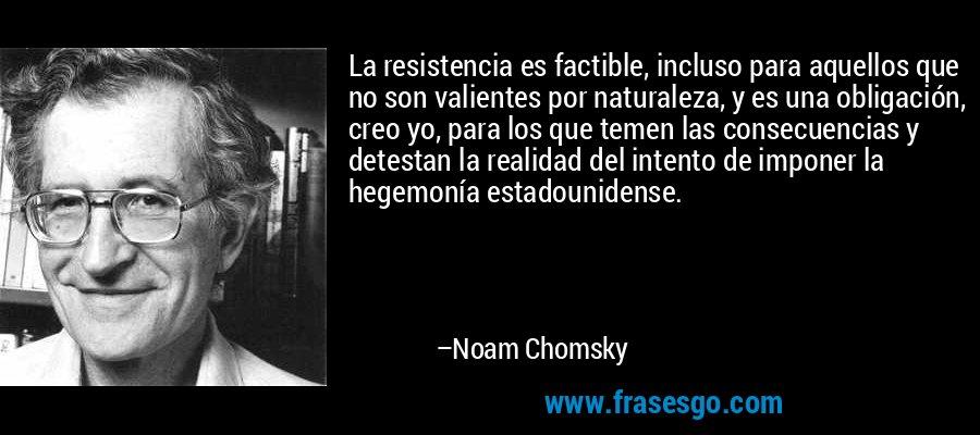 La resistencia es factible, incluso para aquellos que no son valientes por naturaleza, y es una obligación, creo yo, para los que temen las consecuencias y detestan la realidad del intento de imponer la hegemonía estadounidense. – Noam Chomsky