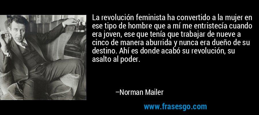 La revolución feminista ha convertido a la mujer en ese tipo de hombre que a mí me entristecía cuando era joven, ese que tenía que trabajar de nueve a cinco de manera aburrida y nunca era dueño de su destino. Ahí es donde acabó su revolución, su asalto al poder. – Norman Mailer