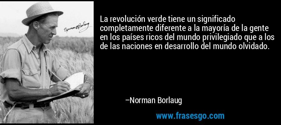La revolución verde tiene un significado completamente diferente a la mayoría de la gente en los países ricos del mundo privilegiado que a los de las naciones en desarrollo del mundo olvidado. – Norman Borlaug