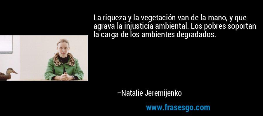 La riqueza y la vegetación van de la mano, y que agrava la injusticia ambiental. Los pobres soportan la carga de los ambientes degradados. – Natalie Jeremijenko