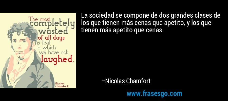 La sociedad se compone de dos grandes clases de los que tienen más cenas que apetito, y los que tienen más apetito que cenas. – Nicolas Chamfort