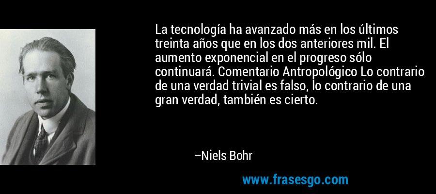 La tecnología ha avanzado más en los últimos treinta años que en los dos anteriores mil. El aumento exponencial en el progreso sólo continuará. Comentario Antropológico Lo contrario de una verdad trivial es falso, lo contrario de una gran verdad, también es cierto. – Niels Bohr