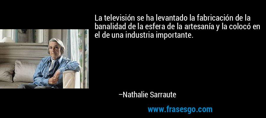 La televisión se ha levantado la fabricación de la banalidad de la esfera de la artesanía y la colocó en el de una industria importante. – Nathalie Sarraute