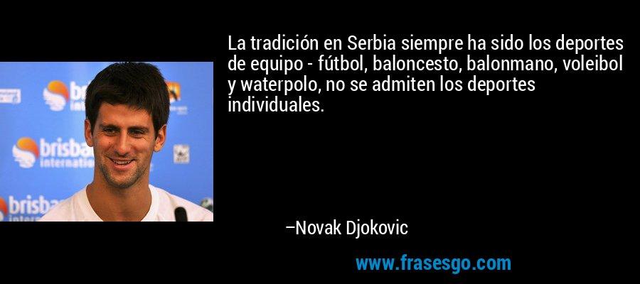 La tradición en Serbia siempre ha sido los deportes de equipo - fútbol, baloncesto, balonmano, voleibol y waterpolo, no se admiten los deportes individuales. – Novak Djokovic