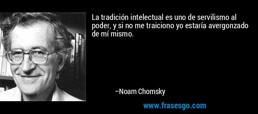 La tradición intelectual es uno de servilismo al poder, y si no me traiciono yo estaría avergonzado de mí mismo. – Noam Chomsky