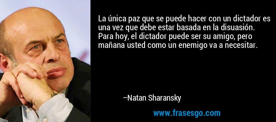 La única paz que se puede hacer con un dictador es una vez que debe estar basada en la disuasión. Para hoy, el dictador puede ser su amigo, pero mañana usted como un enemigo va a necesitar. – Natan Sharansky
