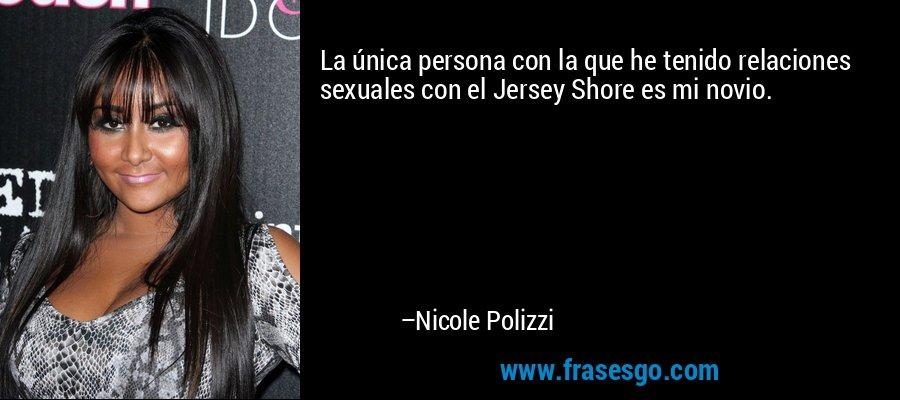 La única persona con la que he tenido relaciones sexuales con el Jersey Shore es mi novio. – Nicole Polizzi