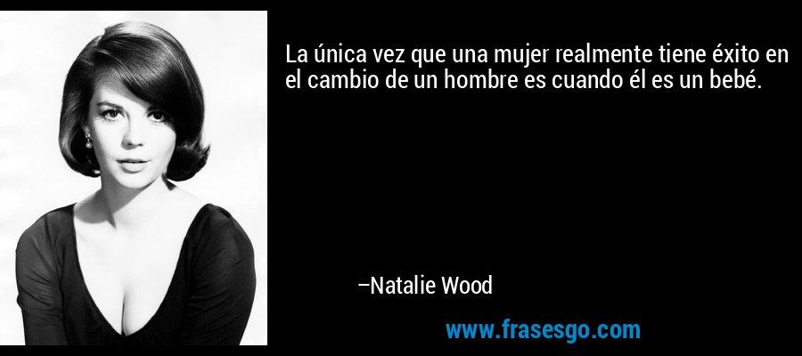 La única vez que una mujer realmente tiene éxito en el cambio de un hombre es cuando él es un bebé. – Natalie Wood