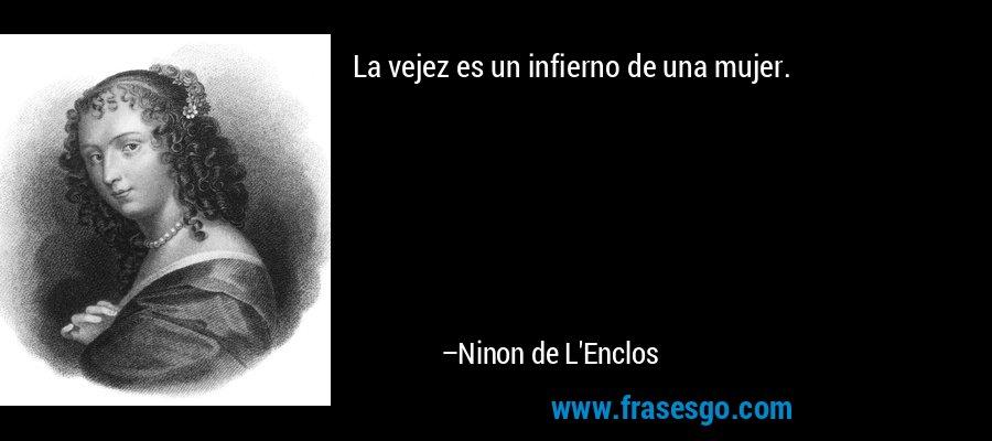 La vejez es un infierno de una mujer. – Ninon de L'Enclos