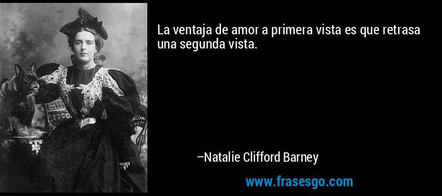 La ventaja de amor a primera vista es que retrasa una segunda vista. – Natalie Clifford Barney