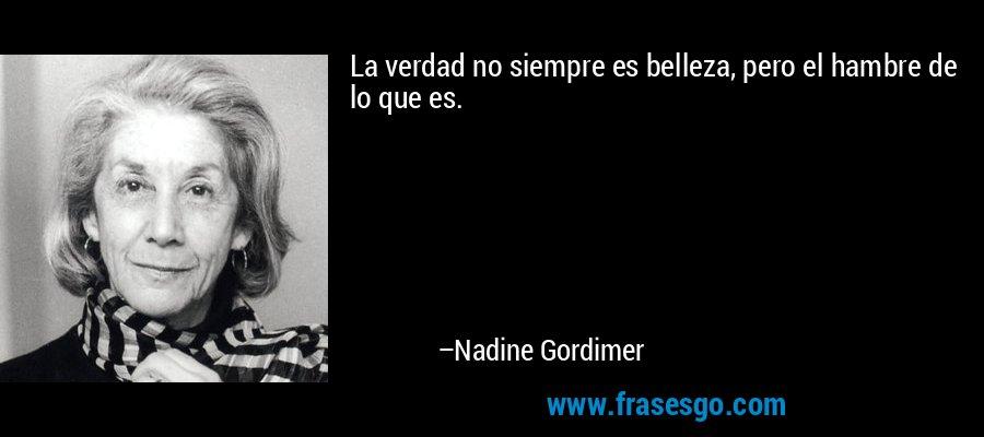 La verdad no siempre es belleza, pero el hambre de lo que es. – Nadine Gordimer