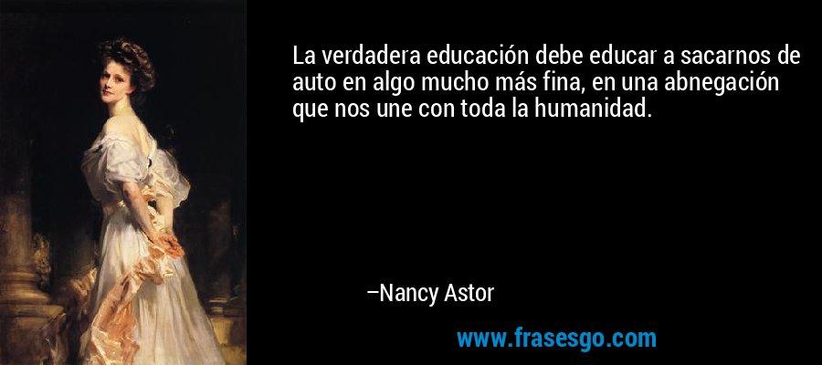 La verdadera educación debe educar a sacarnos de auto en algo mucho más fina, en una abnegación que nos une con toda la humanidad. – Nancy Astor