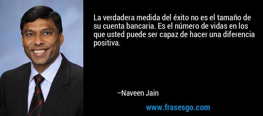 La verdadera medida del éxito no es el tamaño de su cuenta bancaria. Es el número de vidas en los que usted puede ser capaz de hacer una diferencia positiva. – Naveen Jain