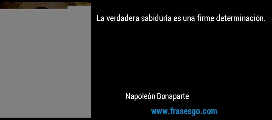 La verdadera sabiduría es una firme determinación. – Napoleón Bonaparte