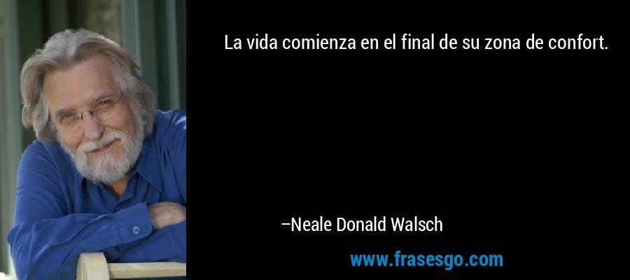 La vida comienza en el final de su zona de confort. – Neale Donald Walsch