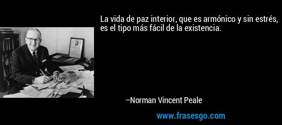 La vida de paz interior, que es armónico y sin estrés, es el tipo más fácil de la existencia. – Norman Vincent Peale