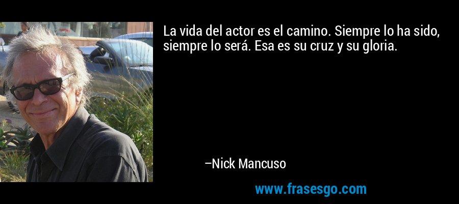 La vida del actor es el camino. Siempre lo ha sido, siempre lo será. Esa es su cruz y su gloria. – Nick Mancuso