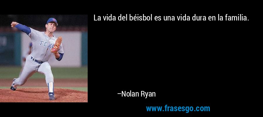 La vida del béisbol es una vida dura en la familia. – Nolan Ryan