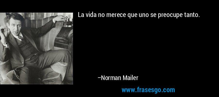 La vida no merece que uno se preocupe tanto. – Norman Mailer