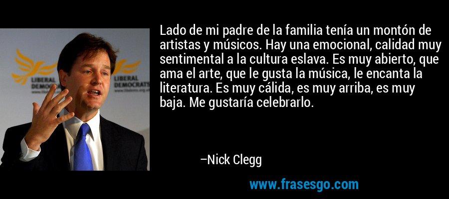 Lado de mi padre de la familia tenía un montón de artistas y músicos. Hay una emocional, calidad muy sentimental a la cultura eslava. Es muy abierto, que ama el arte, que le gusta la música, le encanta la literatura. Es muy cálida, es muy arriba, es muy baja. Me gustaría celebrarlo. – Nick Clegg