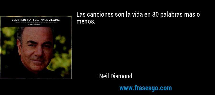 Las canciones son la vida en 80 palabras más o menos. – Neil Diamond