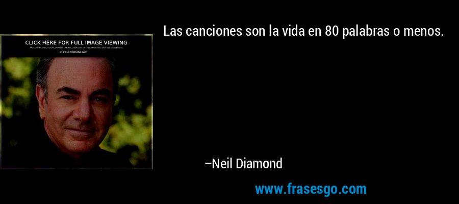 Las canciones son la vida en 80 palabras o menos. – Neil Diamond