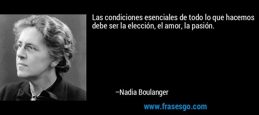 Las condiciones esenciales de todo lo que hacemos debe ser la elección, el amor, la pasión. – Nadia Boulanger
