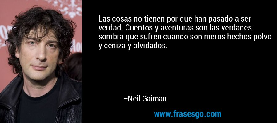 Las cosas no tienen por qué han pasado a ser verdad. Cuentos y aventuras son las verdades sombra que sufren cuando son meros hechos polvo y ceniza y olvidados. – Neil Gaiman