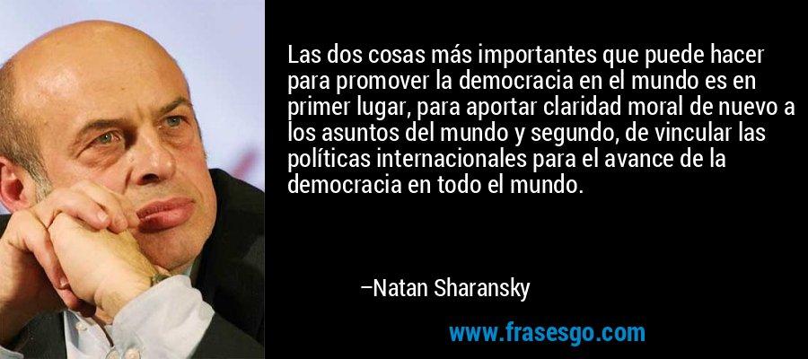 Las dos cosas más importantes que puede hacer para promover la democracia en el mundo es en primer lugar, para aportar claridad moral de nuevo a los asuntos del mundo y segundo, de vincular las políticas internacionales para el avance de la democracia en todo el mundo. – Natan Sharansky