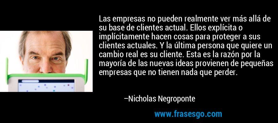 Las empresas no pueden realmente ver más allá de su base de clientes actual. Ellos explícita o implícitamente hacen cosas para proteger a sus clientes actuales. Y la última persona que quiere un cambio real es su cliente. Esta es la razón por la mayoría de las nuevas ideas provienen de pequeñas empresas que no tienen nada que perder. – Nicholas Negroponte