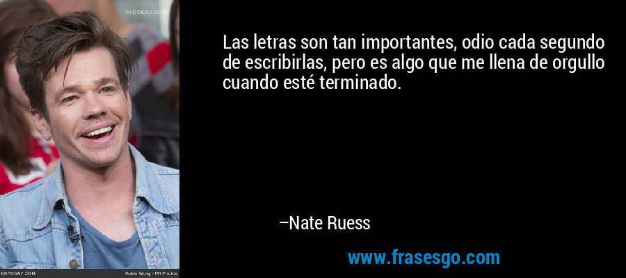 Las letras son tan importantes, odio cada segundo de escribirlas, pero es algo que me llena de orgullo cuando esté terminado. – Nate Ruess