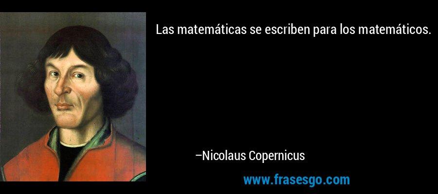 Las matemáticas se escriben para los matemáticos. – Nicolaus Copernicus