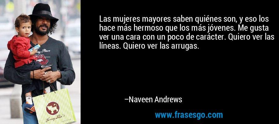 Las mujeres mayores saben quiénes son, y eso los hace más hermoso que los más jóvenes. Me gusta ver una cara con un poco de carácter. Quiero ver las líneas. Quiero ver las arrugas. – Naveen Andrews