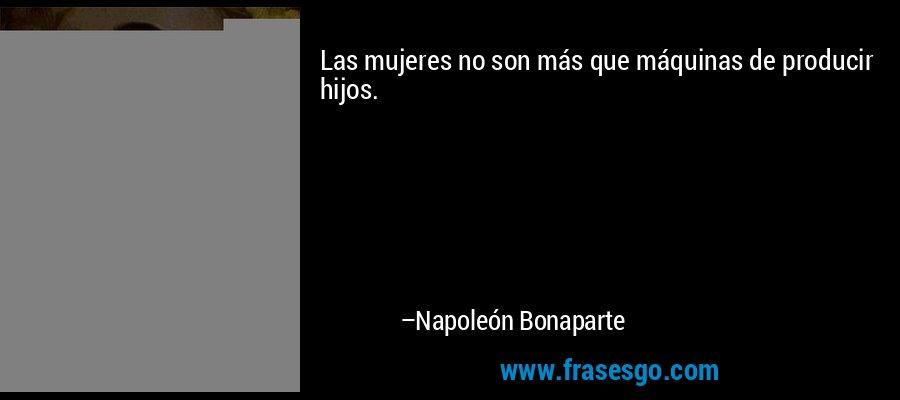 Las mujeres no son más que máquinas de producir hijos. – Napoleón Bonaparte
