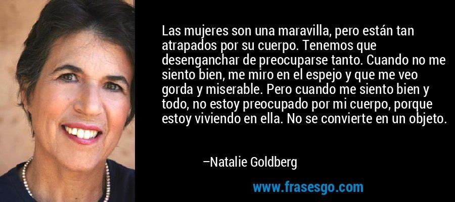 Las mujeres son una maravilla, pero están tan atrapados por su cuerpo. Tenemos que desenganchar de preocuparse tanto. Cuando no me siento bien, me miro en el espejo y que me veo gorda y miserable. Pero cuando me siento bien y todo, no estoy preocupado por mi cuerpo, porque estoy viviendo en ella. No se convierte en un objeto. – Natalie Goldberg