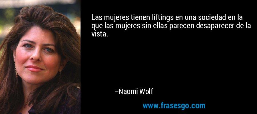 Las mujeres tienen liftings en una sociedad en la que las mujeres sin ellas parecen desaparecer de la vista. – Naomi Wolf
