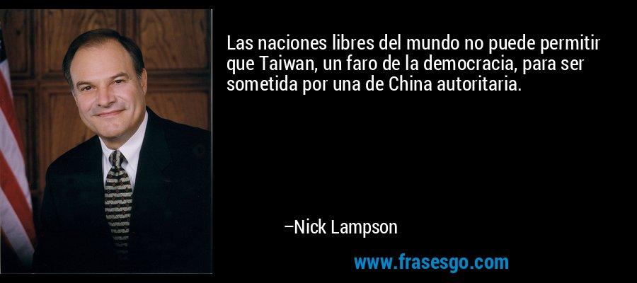 Las naciones libres del mundo no puede permitir que Taiwan, un faro de la democracia, para ser sometida por una de China autoritaria. – Nick Lampson