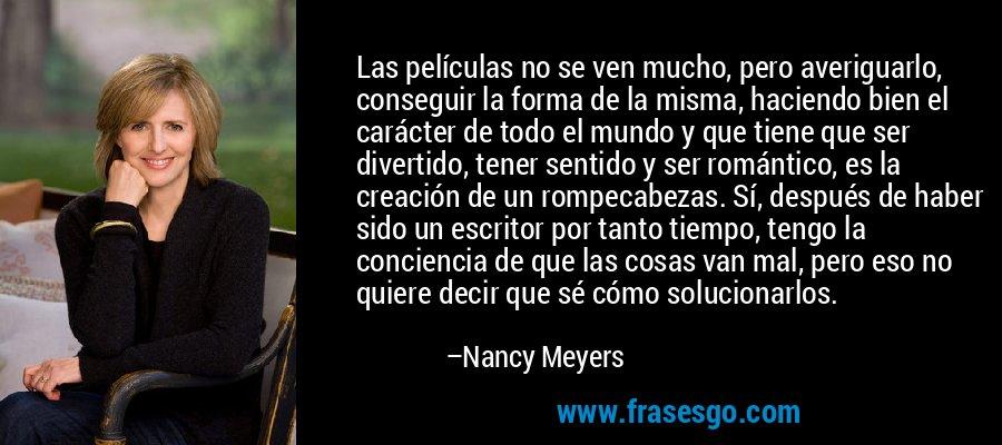 Las películas no se ven mucho, pero averiguarlo, conseguir la forma de la misma, haciendo bien el carácter de todo el mundo y que tiene que ser divertido, tener sentido y ser romántico, es la creación de un rompecabezas. Sí, después de haber sido un escritor por tanto tiempo, tengo la conciencia de que las cosas van mal, pero eso no quiere decir que sé cómo solucionarlos. – Nancy Meyers