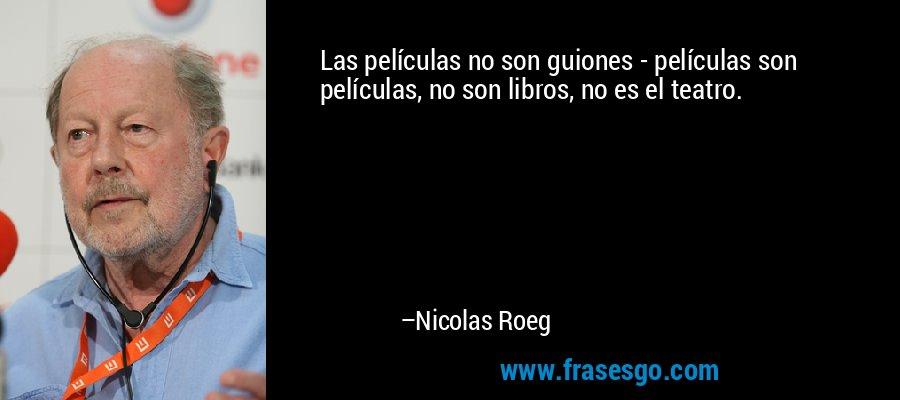 Las películas no son guiones - películas son películas, no son libros, no es el teatro. – Nicolas Roeg
