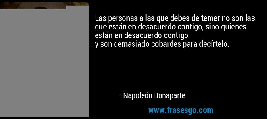 Las personas a las que debes de temer no son las que están en desacuerdo contigo, sino quienes están en desacuerdo contigo  y son demasiado cobardes para decírtelo. – Napoleón Bonaparte