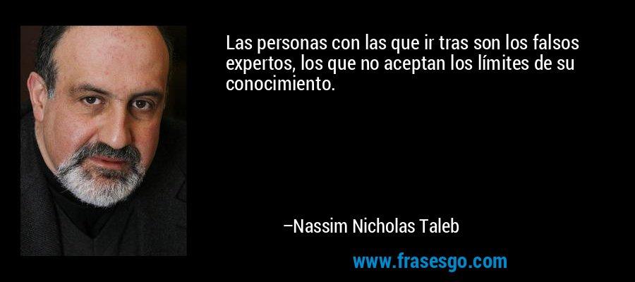 Las personas con las que ir tras son los falsos expertos, los que no aceptan los límites de su conocimiento. – Nassim Nicholas Taleb
