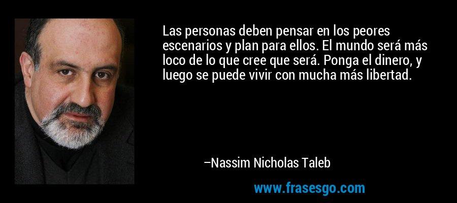 Las personas deben pensar en los peores escenarios y plan para ellos. El mundo será más loco de lo que cree que será. Ponga el dinero, y luego se puede vivir con mucha más libertad. – Nassim Nicholas Taleb