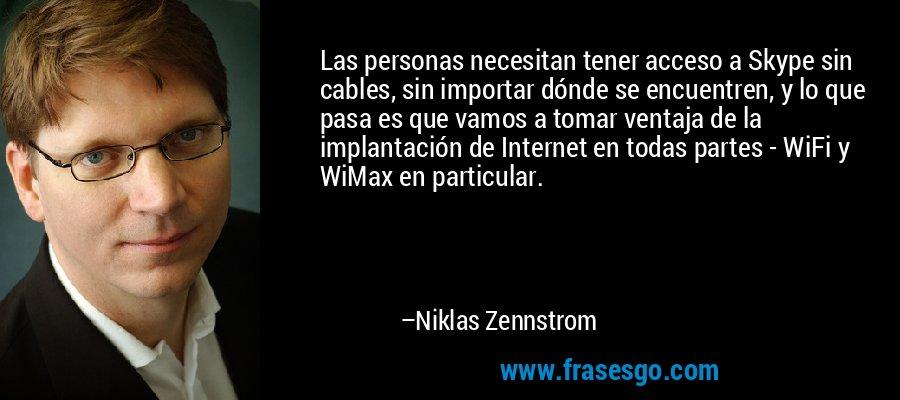 Las personas necesitan tener acceso a Skype sin cables, sin importar dónde se encuentren, y lo que pasa es que vamos a tomar ventaja de la implantación de Internet en todas partes - WiFi y WiMax en particular. – Niklas Zennstrom
