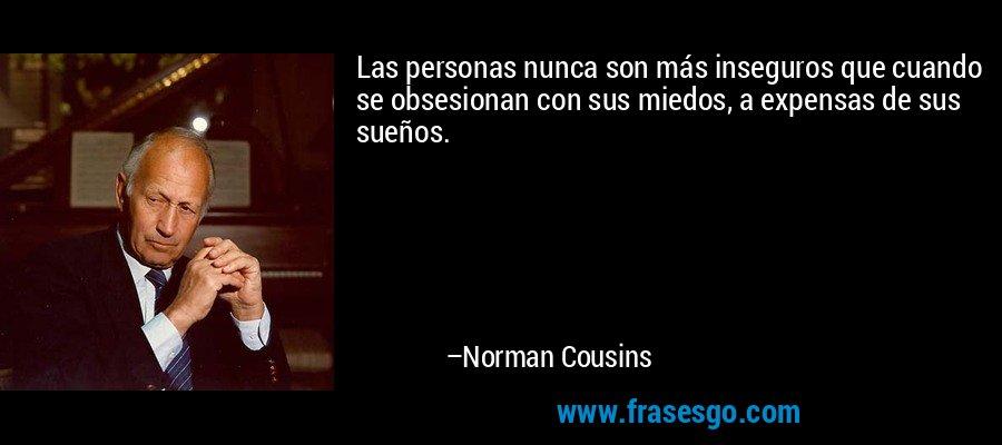Las personas nunca son más inseguros que cuando se obsesionan con sus miedos, a expensas de sus sueños. – Norman Cousins