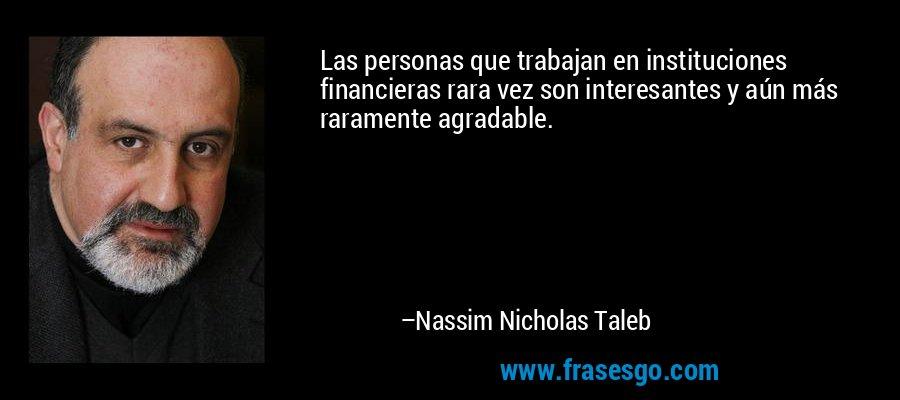Las personas que trabajan en instituciones financieras rara vez son interesantes y aún más raramente agradable. – Nassim Nicholas Taleb