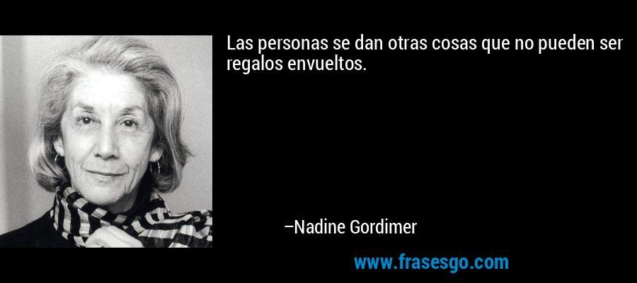 Las personas se dan otras cosas que no pueden ser regalos envueltos. – Nadine Gordimer