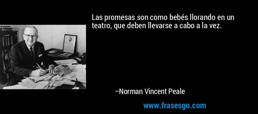 Las promesas son como bebés llorando en un teatro, que deben llevarse a cabo a la vez. – Norman Vincent Peale