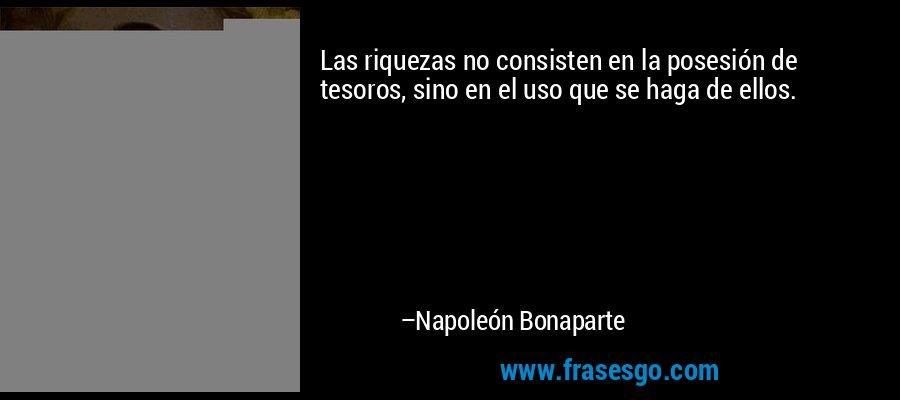 Las riquezas no consisten en la posesión de tesoros, sino en el uso que se haga de ellos. – Napoleón Bonaparte