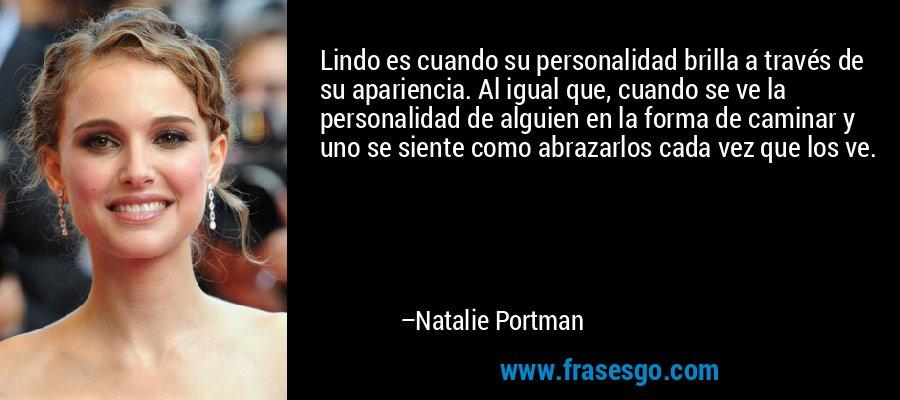 Lindo es cuando su personalidad brilla a través de su apariencia. Al igual que, cuando se ve la personalidad de alguien en la forma de caminar y uno se siente como abrazarlos cada vez que los ve. – Natalie Portman